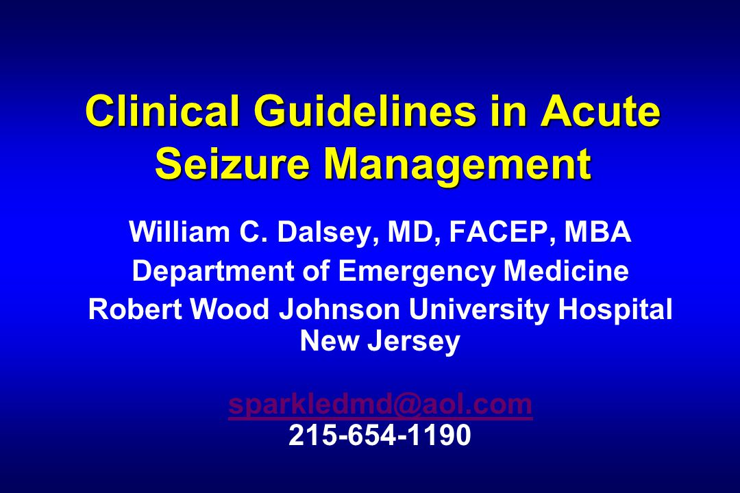 Clinical Guidelines in Acute Seizure Management William C. Dalsey, MD, FACEP, MBA Department of Emergency Medicine Robert Wood Johnson University Hosp