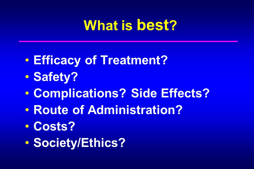 What is best ? Efficacy of Treatment? Safety? Complications? Side Effects? Route of Administration? Costs? Society/Ethics?
