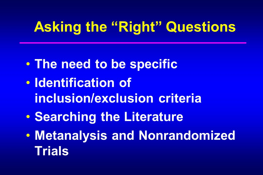 "Asking the ""Right"" Questions The need to be specific Identification of inclusion/exclusion criteria Searching the Literature Metanalysis and Nonrandom"