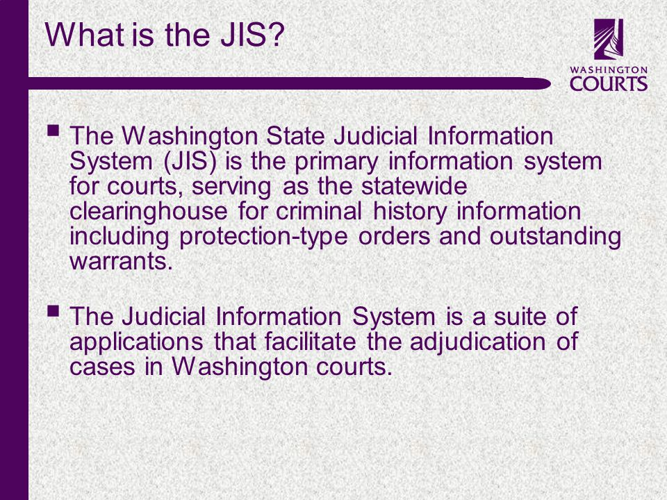 c What is the JIS?  The Washington State Judicial Information System (JIS) is the primary information system for courts, serving as the statewide cle