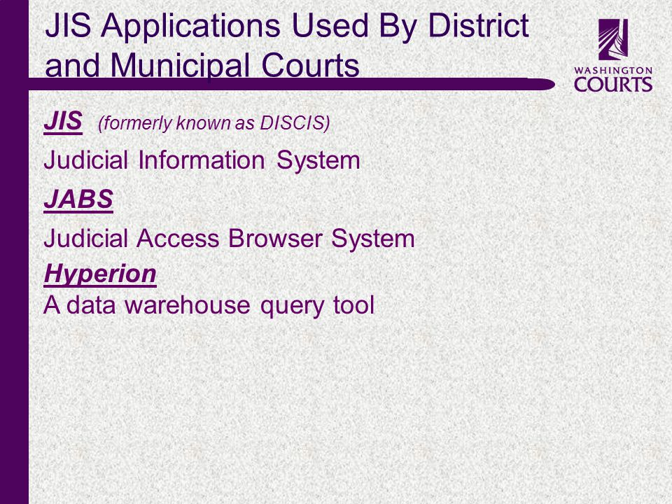 c JIS Applications Used By District and Municipal Courts JIS (formerly known as DISCIS) Judicial Information System JABS Judicial Access Browser System Hyperion A data warehouse query tool