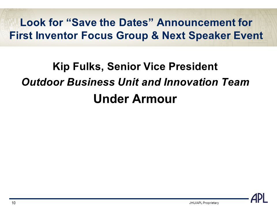 "JHU/APL Proprietary 10 Look for ""Save the Dates"" Announcement for First Inventor Focus Group & Next Speaker Event Kip Fulks, Senior Vice President Out"