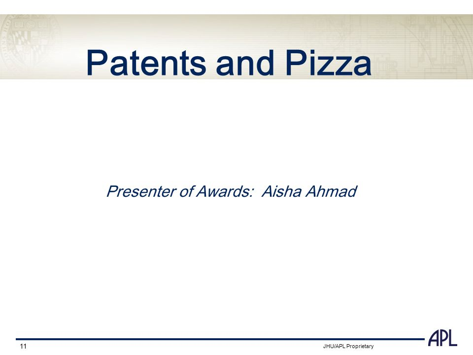 JHU/APL Proprietary 11 Patents and Pizza Presenter of Awards: Aisha Ahmad