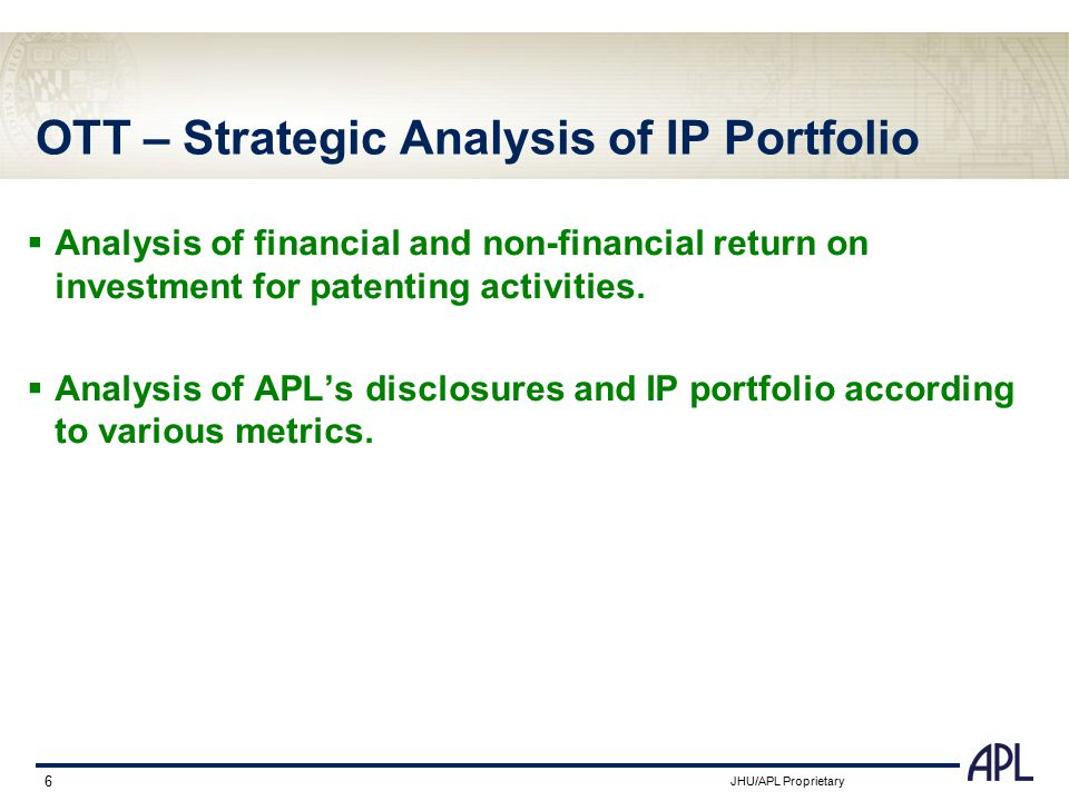 JHU/APL Proprietary 6 OTT – Strategic Analysis of IP Portfolio  Analysis of financial and non-financial return on investment for patenting activities