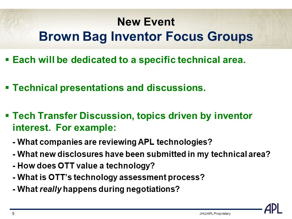 JHU/APL Proprietary 9 New Event Brown Bag Inventor Focus Groups  Each will be dedicated to a specific technical area.  Technical presentations and d
