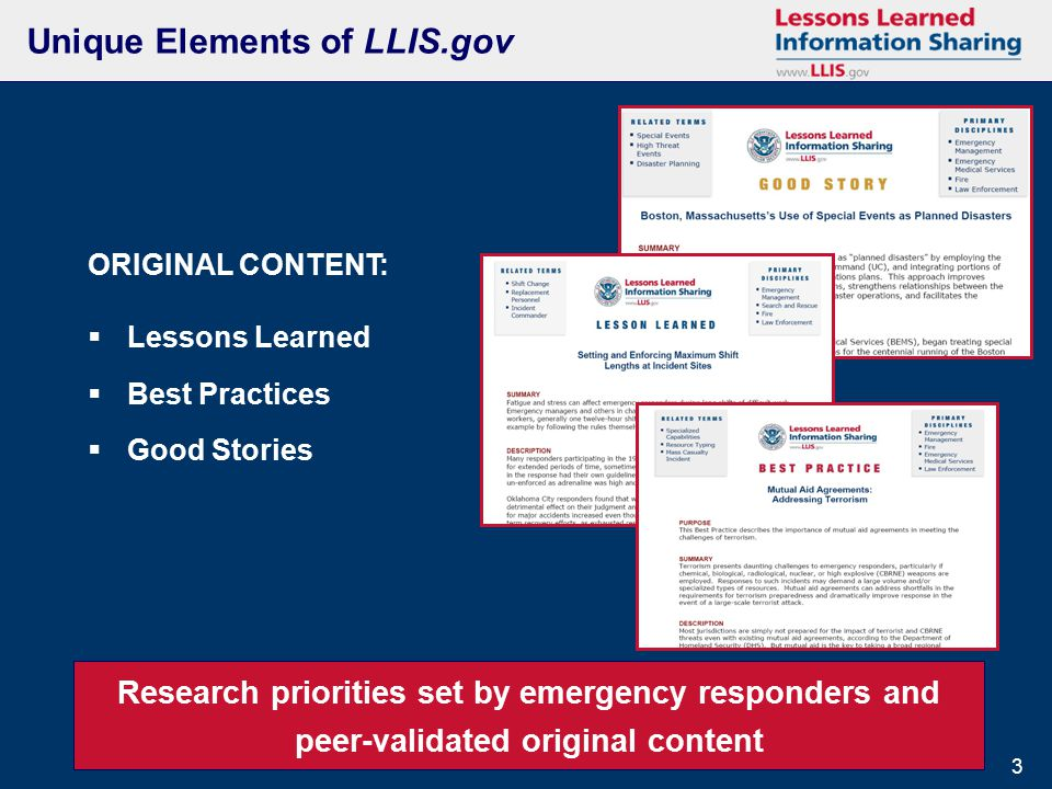 3 3 Unique Elements of LLIS.gov Research priorities set by emergency responders and peer-validated original content ORIGINAL CONTENT:  Lessons Learned  Best Practices  Good Stories