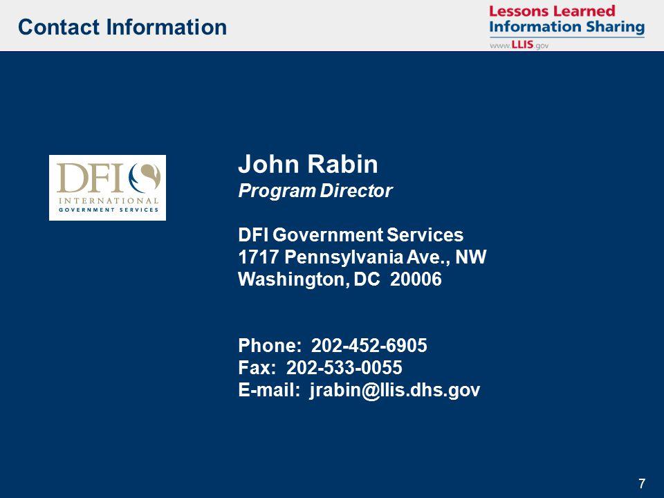 7 7 John Rabin Program Director DFI Government Services 1717 Pennsylvania Ave., NW Washington, DC 20006 Phone: 202-452-6905 Fax: 202-533-0055 E-mail: jrabin@llis.dhs.gov Contact Information