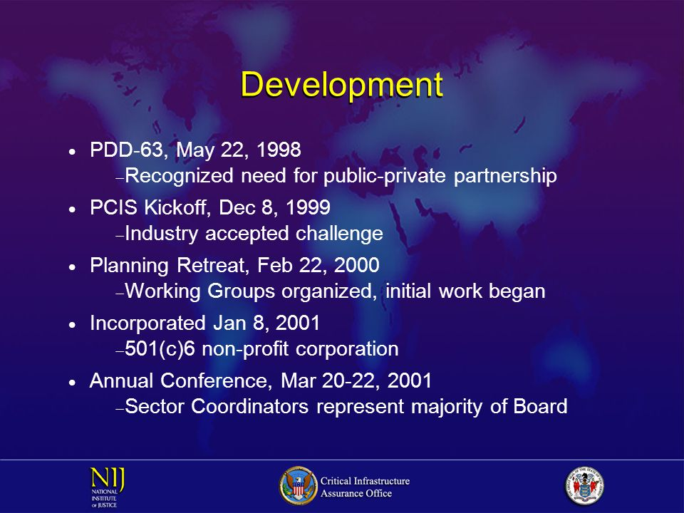 Development  PDD-63, May 22, 1998  Recognized need for public-private partnership  PCIS Kickoff, Dec 8, 1999  Industry accepted challenge  Planning Retreat, Feb 22, 2000  Working Groups organized, initial work began  Incorporated Jan 8, 2001  501(c)6 non-profit corporation  Annual Conference, Mar 20-22, 2001  Sector Coordinators represent majority of Board