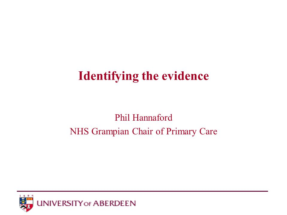 Identifying the evidence Phil Hannaford NHS Grampian Chair of Primary Care