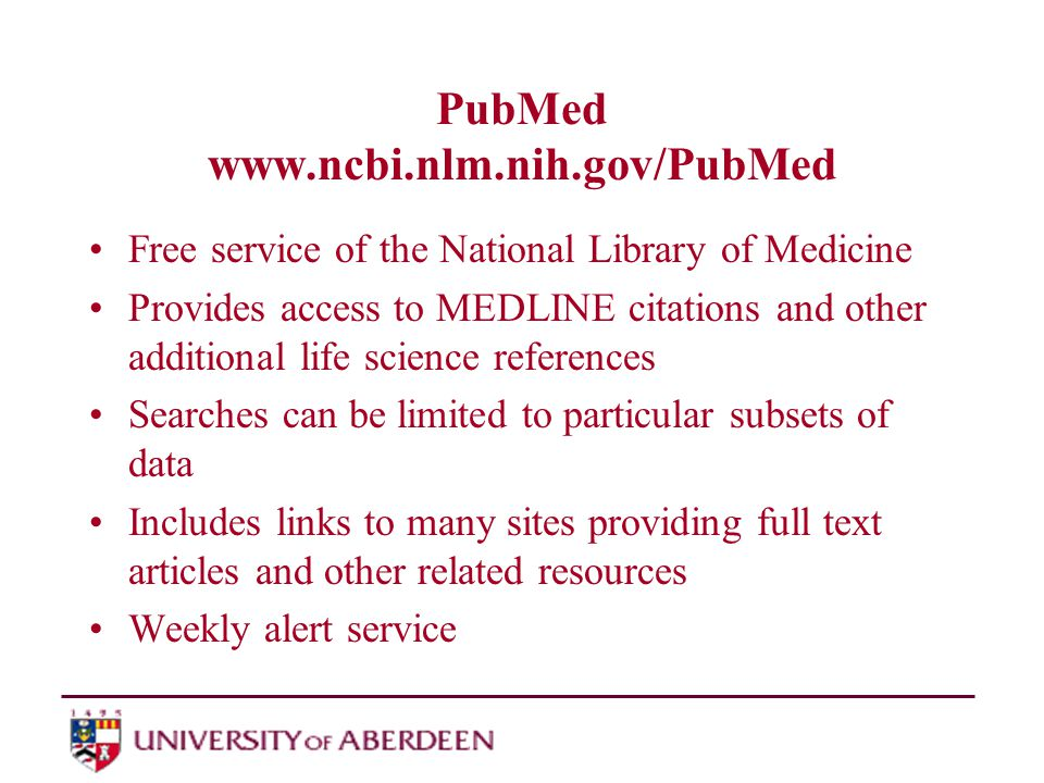 PubMed www.ncbi.nlm.nih.gov/PubMed Free service of the National Library of Medicine Provides access to MEDLINE citations and other additional life science references Searches can be limited to particular subsets of data Includes links to many sites providing full text articles and other related resources Weekly alert service