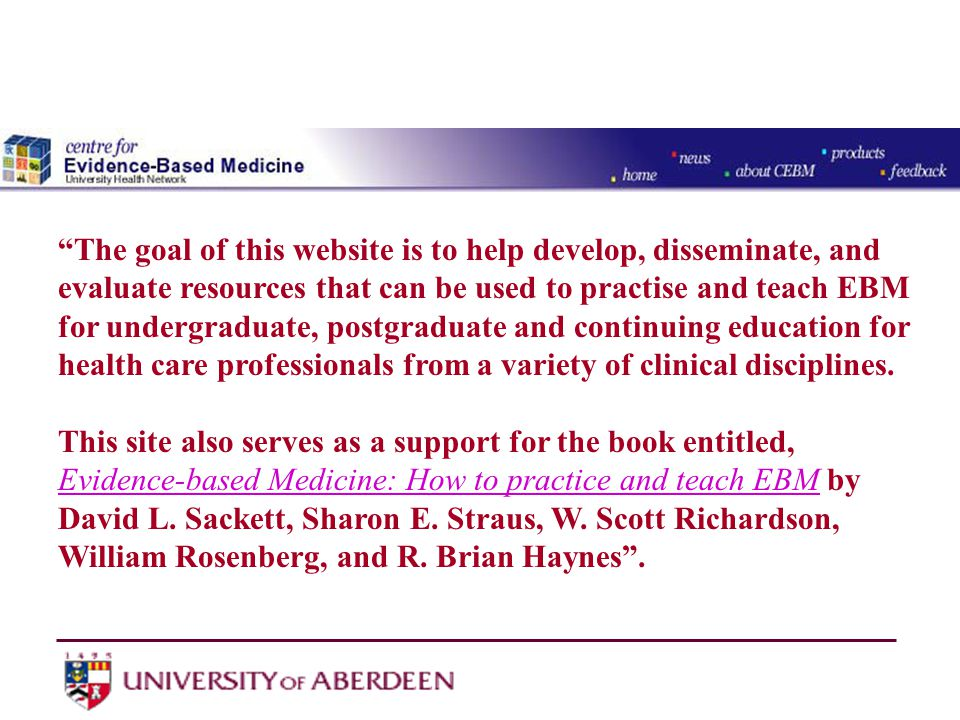 The goal of this website is to help develop, disseminate, and evaluate resources that can be used to practise and teach EBM for undergraduate, postgraduate and continuing education for health care professionals from a variety of clinical disciplines.