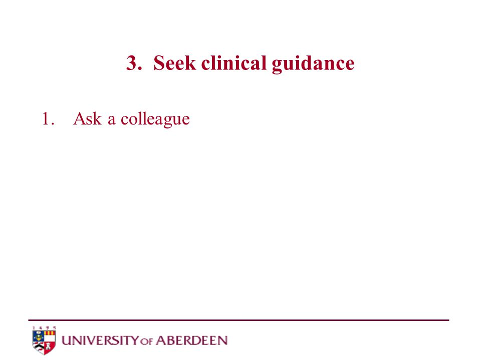 3. Seek clinical guidance 1.Ask a colleague