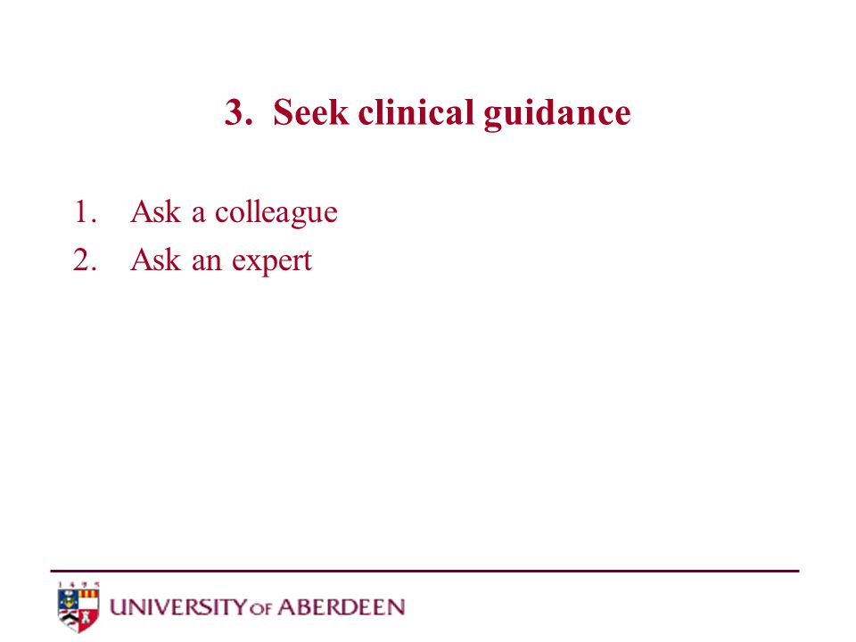 3. Seek clinical guidance 1.Ask a colleague 2.Ask an expert
