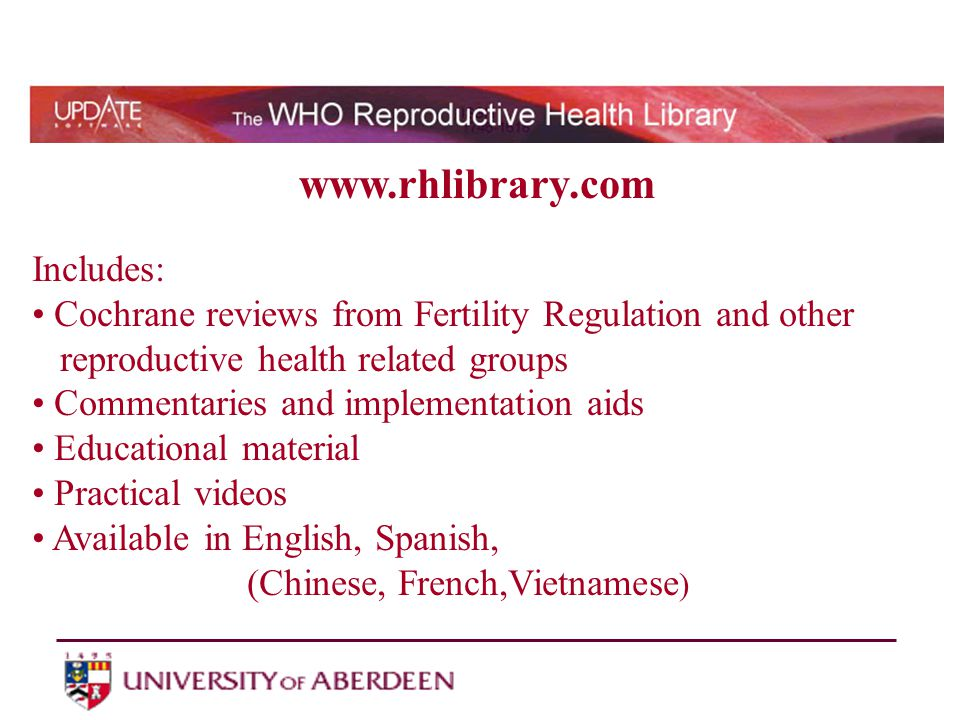 www.rhlibrary.com Includes: Cochrane reviews from Fertility Regulation and other reproductive health related groups Commentaries and implementation aids Educational material Practical videos Available in English, Spanish, (Chinese, French,Vietnamese )
