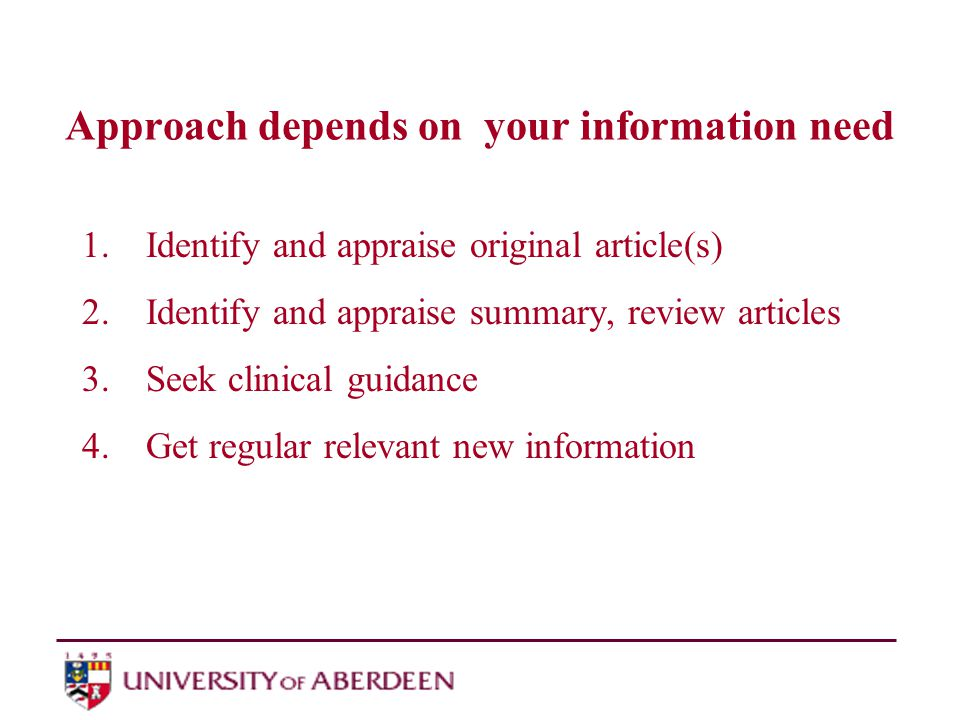 Approach depends on your information need 1.Identify and appraise original article(s) 2.Identify and appraise summary, review articles 3.Seek clinical guidance 4.Get regular relevant new information