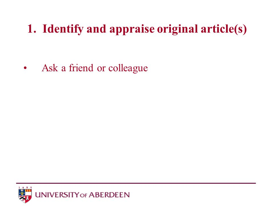 1. Identify and appraise original article(s) Ask a friend or colleague Ask a librarian
