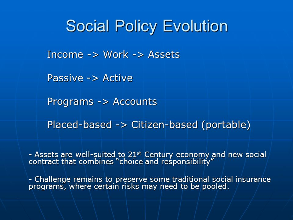 Social Policy Evolution Income -> Work -> Assets Passive -> Active Programs -> Accounts Placed-based -> Citizen-based (portable) - Assets are well-suited to 21 st Century economy and new social contract that combines choice and responsibility - Challenge remains to preserve some traditional social insurance programs, where certain risks may need to be pooled.