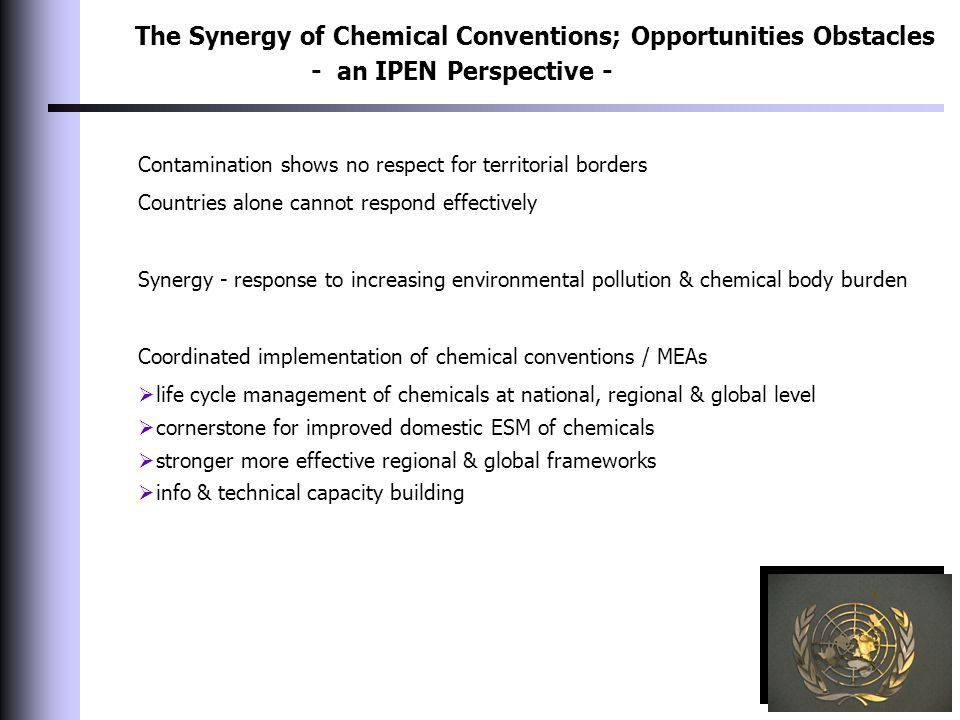 The Synergy of Chemical Conventions; Opportunities Obstacles - an IPEN Perspective - Contamination shows no respect for territorial borders Countries alone cannot respond effectively Synergy - response to increasing environmental pollution & chemical body burden Coordinated implementation of chemical conventions / MEAs  life cycle management of chemicals at national, regional & global level  cornerstone for improved domestic ESM of chemicals  stronger more effective regional & global frameworks  info & technical capacity building