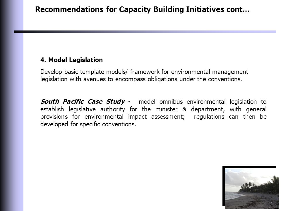 Recommendations for Capacity Building Initiatives cont… 4. Model Legislation Develop basic template models/ framework for environmental management leg