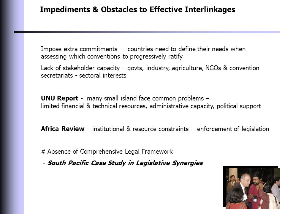 Impediments & Obstacles to Effective Interlinkages Impose extra commitments - countries need to define their needs when assessing which conventions to progressively ratify Lack of stakeholder capacity – govts, industry, agriculture, NGOs & convention secretariats - sectoral interests UNU Report - many small island face common problems – limited financial & technical resources, administrative capacity, political support Africa Review – institutional & resource constraints - enforcement of legislation # Absence of Comprehensive Legal Framework - South Pacific Case Study in Legislative Synergies