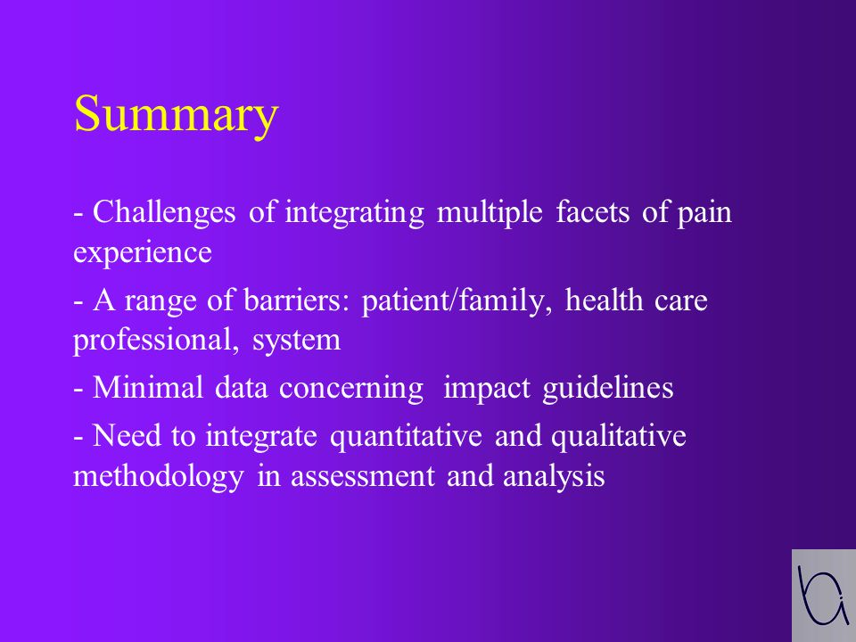 Summary - Challenges of integrating multiple facets of pain experience - A range of barriers: patient/family, health care professional, system - Minimal data concerning impact guidelines - Need to integrate quantitative and qualitative methodology in assessment and analysis