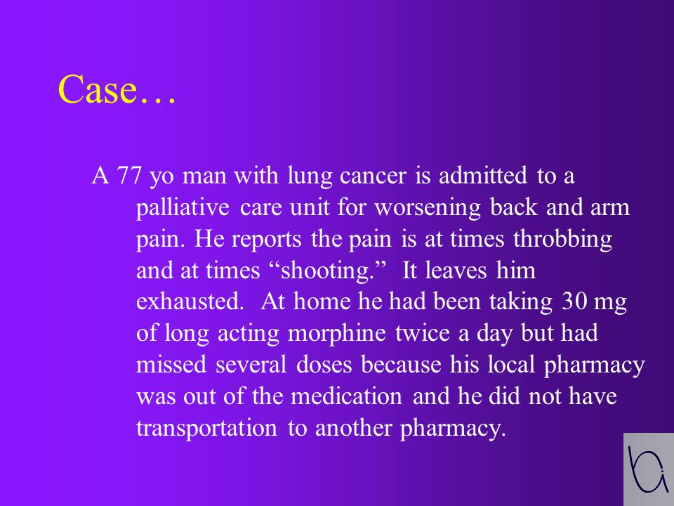 Case… A 77 yo man with lung cancer is admitted to a palliative care unit for worsening back and arm pain.