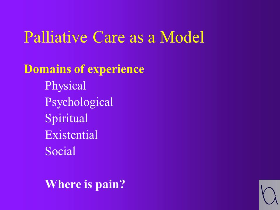 Palliative Care as a Model Domains of experience Physical Psychological Spiritual Existential Social Where is pain