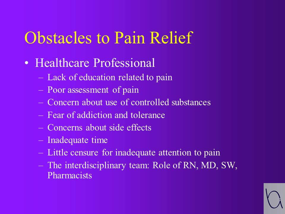 Obstacles to Pain Relief Patients and Families –Reluctance to report pain –Reluctance to take pain medications –Concerns about addiction/tolerance/side effects –Lack of knowledge regarding use of pain medications –Caregiver burden