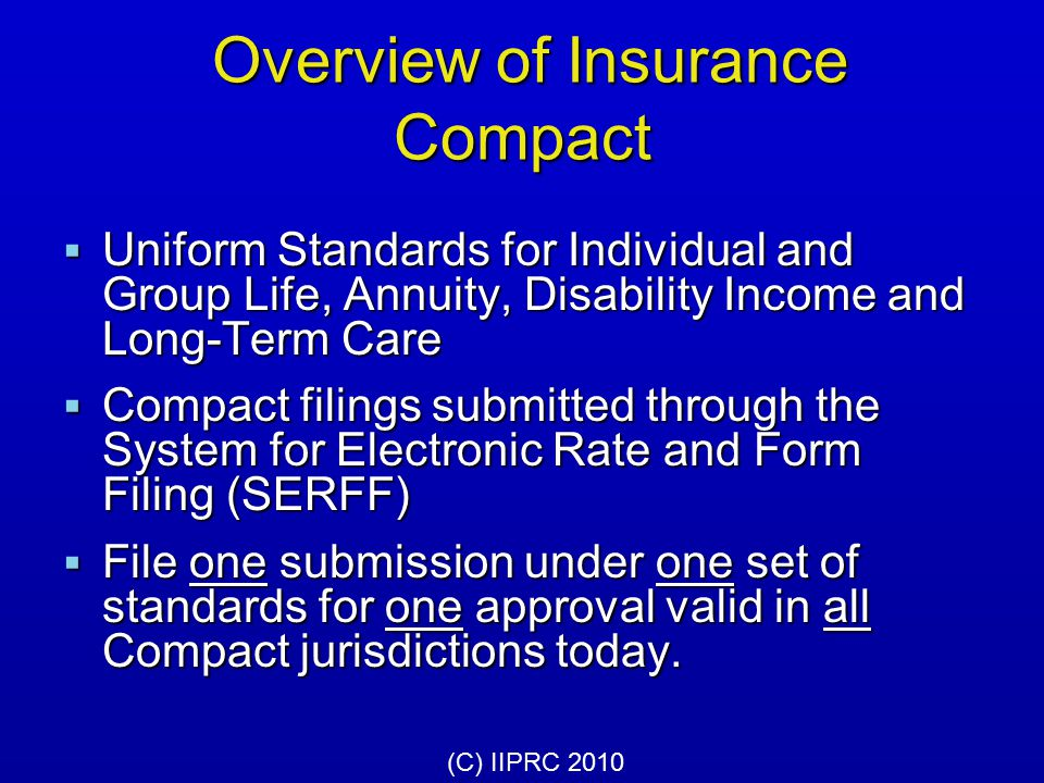 Structure of Insurance Compact  One member from each compacting state  Commission is public entity  Governance: Compact law, Bylaws, Uniform Standards, Rules and Operating Procedures  Authority to receive, review, approve or disapprove product filings (C) IIPRC 2010