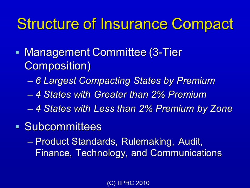 Structure of Insurance Compact  Legislative Committee 8 Members appointed by NCSL and NCOIL 8 Members appointed by NCSL and NCOIL  Consumer Advisory Committee 8 Members representing consumer orgs 8 Members representing consumer orgs  Industry Advisory Committee 8 Members representing companies, 8 Members representing companies, producers and associations producers and associations (C) IIPRC 2010
