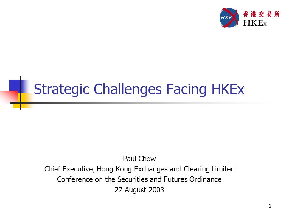 1 Strategic Challenges Facing HKEx Paul Chow Chief Executive, Hong Kong Exchanges and Clearing Limited Conference on the Securities and Futures Ordinance 27 August 2003