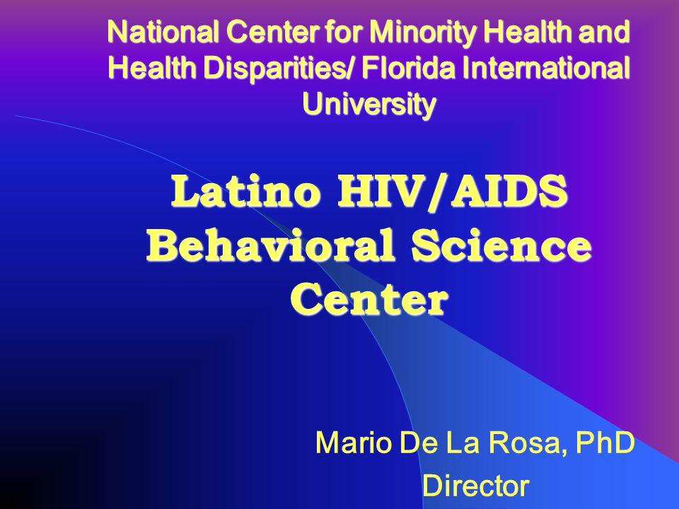 National Center for Minority Health and Health Disparities/ Florida International University Latino HIV/AIDS Behavioral Science Center Mario De La Rosa, PhD Director