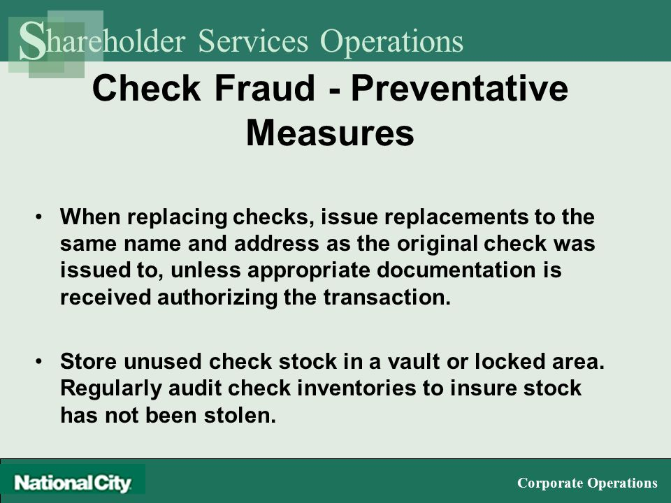 hareholder Services Operations S Corporate Operations Check Fraud - Preventative Measures When replacing checks, issue replacements to the same name and address as the original check was issued to, unless appropriate documentation is received authorizing the transaction.