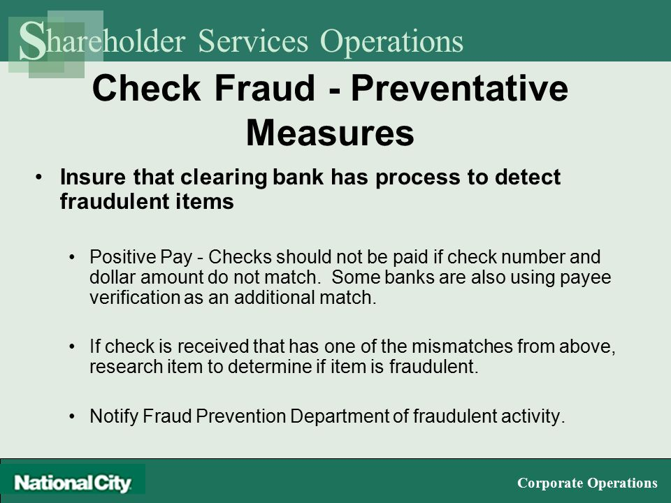 hareholder Services Operations S Corporate Operations Check Fraud - Preventative Measures Insure that clearing bank has process to detect fraudulent items Positive Pay - Checks should not be paid if check number and dollar amount do not match.