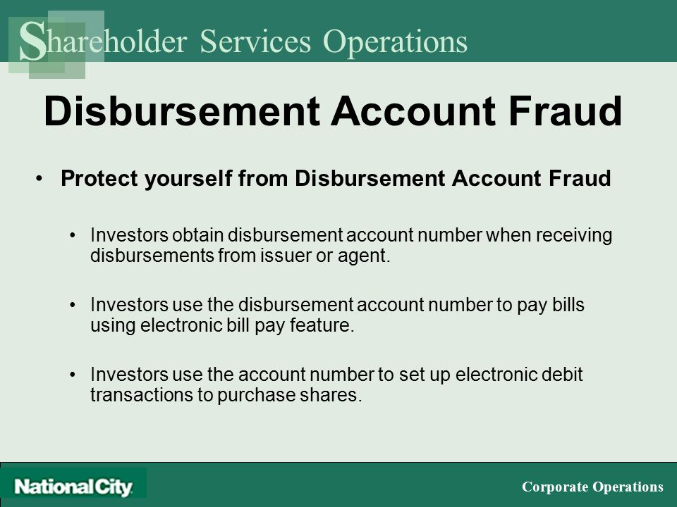 hareholder Services Operations S Corporate Operations Disbursement Account Fraud Protect yourself from Disbursement Account Fraud Investors obtain disbursement account number when receiving disbursements from issuer or agent.