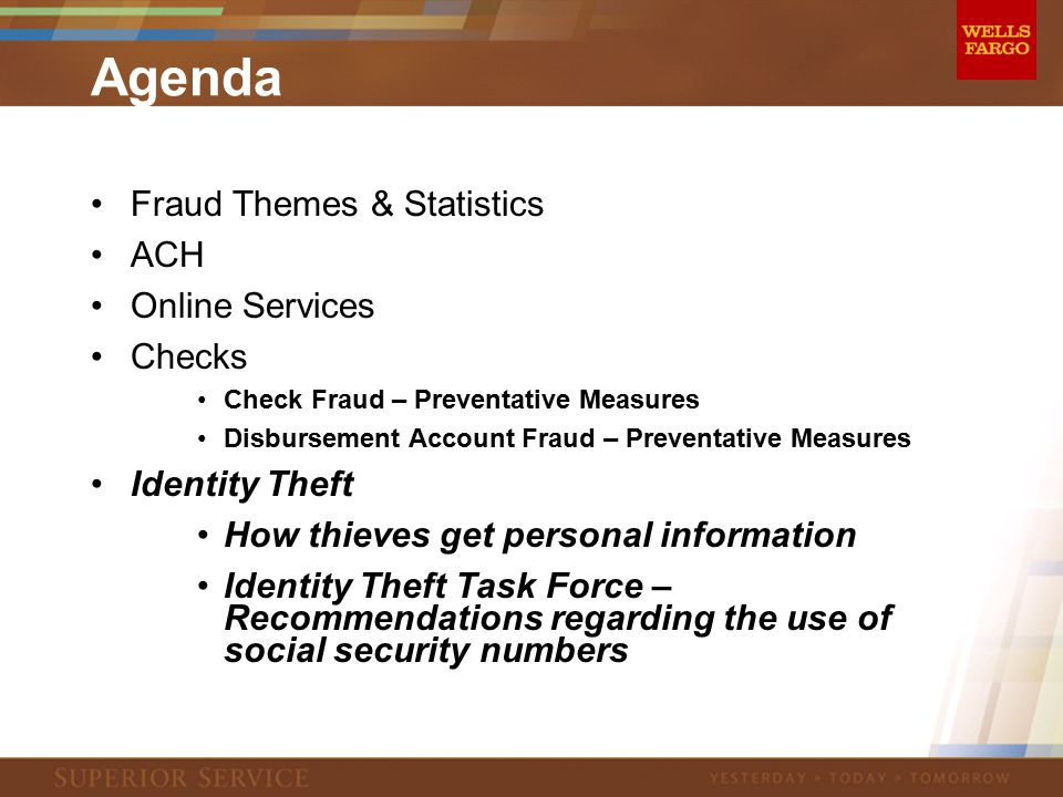 Agenda Fraud Themes & Statistics ACH Online Services Checks Check Fraud – Preventative Measures Disbursement Account Fraud – Preventative Measures Identity Theft How thieves get personal information Identity Theft Task Force – Recommendations regarding the use of social security numbers