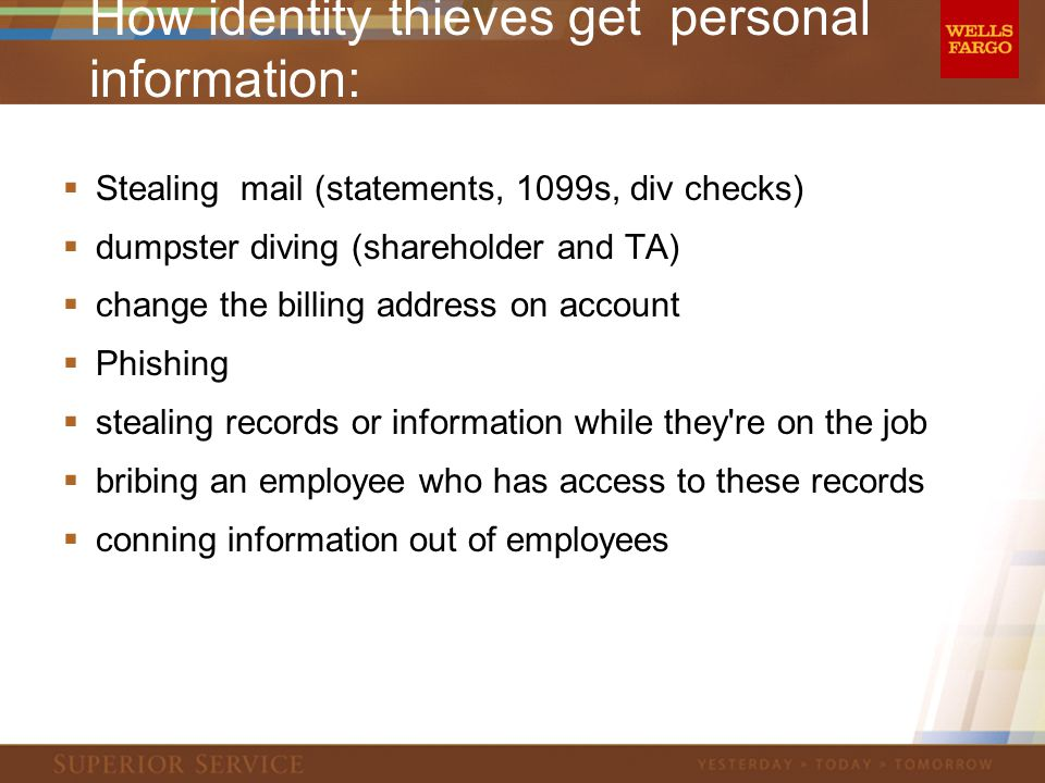 How identity thieves get personal information:  Stealing mail (statements, 1099s, div checks)  dumpster diving (shareholder and TA)  change the billing address on account  Phishing  stealing records or information while they re on the job  bribing an employee who has access to these records  conning information out of employees