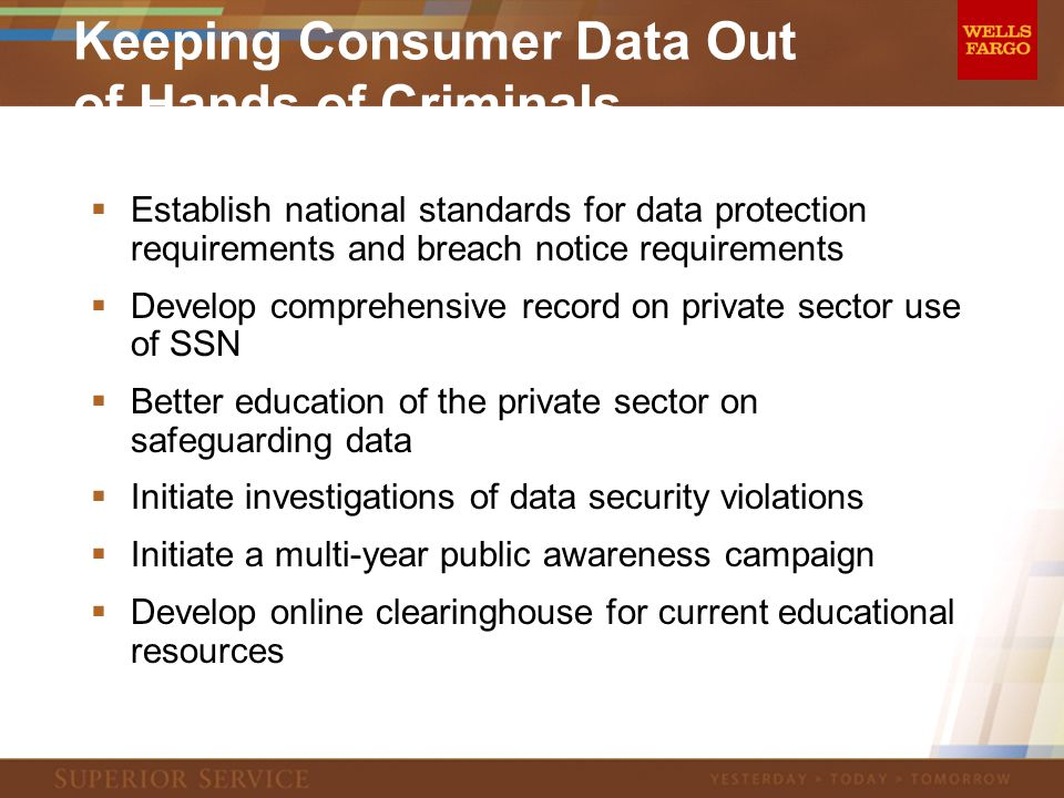 Keeping Consumer Data Out of Hands of Criminals  Establish national standards for data protection requirements and breach notice requirements  Develop comprehensive record on private sector use of SSN  Better education of the private sector on safeguarding data  Initiate investigations of data security violations  Initiate a multi-year public awareness campaign  Develop online clearinghouse for current educational resources