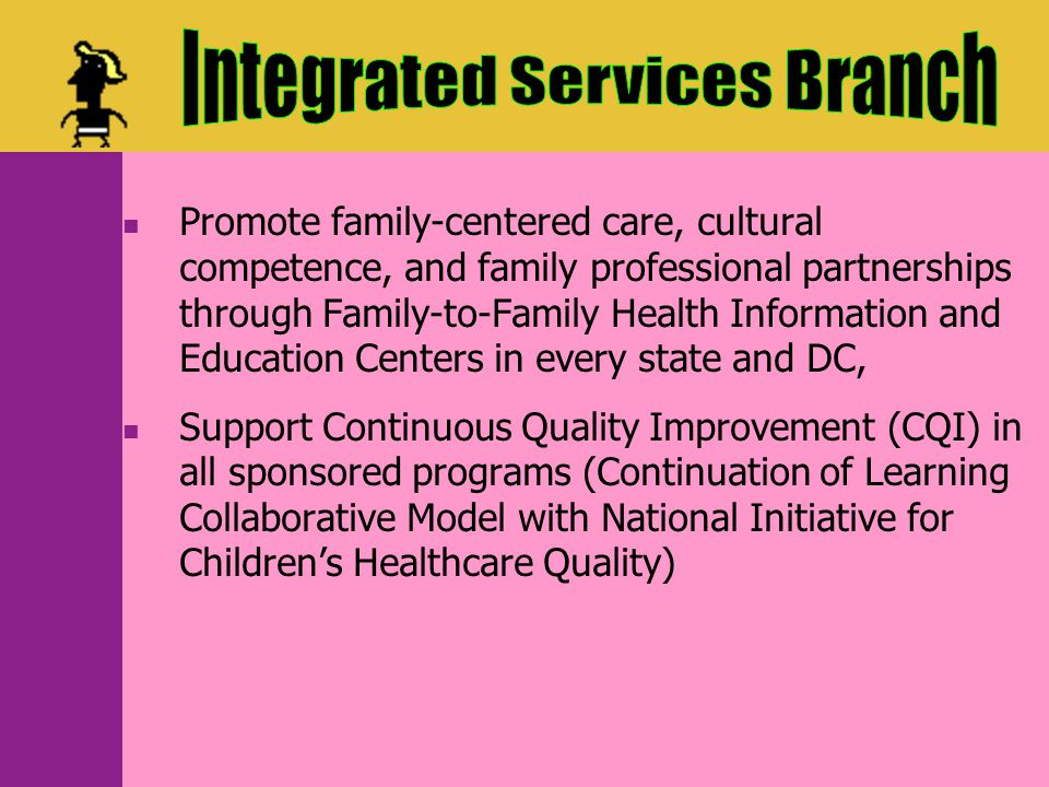 Supports the core systems program through State Implementation Grants in over half of States, Supports National Resource Centers to facilitate core systems outcomes (Family Voices, NCCC, AAP, Catalyst Center, HRTW, Champions), Supports systems development activities for specific conditions including Newborn Hearing Screening, Autism, Epilepsy, and Traumatic Brain Injury.