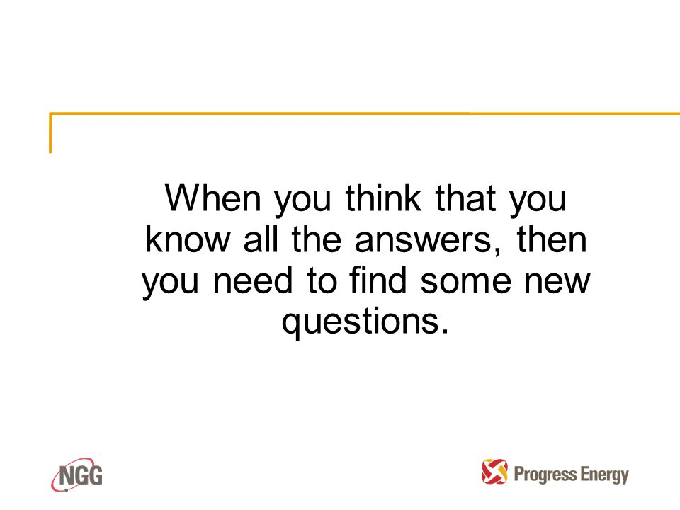 When you think that you know all the answers, then you need to find some new questions.