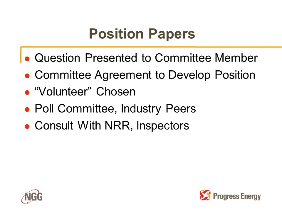 Position Papers l Question Presented to Committee Member l Committee Agreement to Develop Position l Volunteer Chosen l Poll Committee, Industry Peers l Consult With NRR, Inspectors