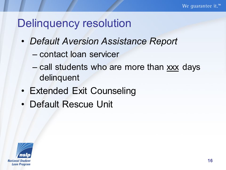 Delinquency resolution Default Aversion Assistance Report –contact loan servicer –call students who are more than xxx days delinquent Extended Exit Counseling Default Rescue Unit 16