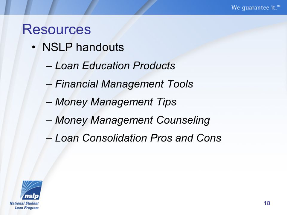 Resources NSLP handouts –Loan Education Products –Financial Management Tools –Money Management Tips –Money Management Counseling –Loan Consolidation Pros and Cons 18