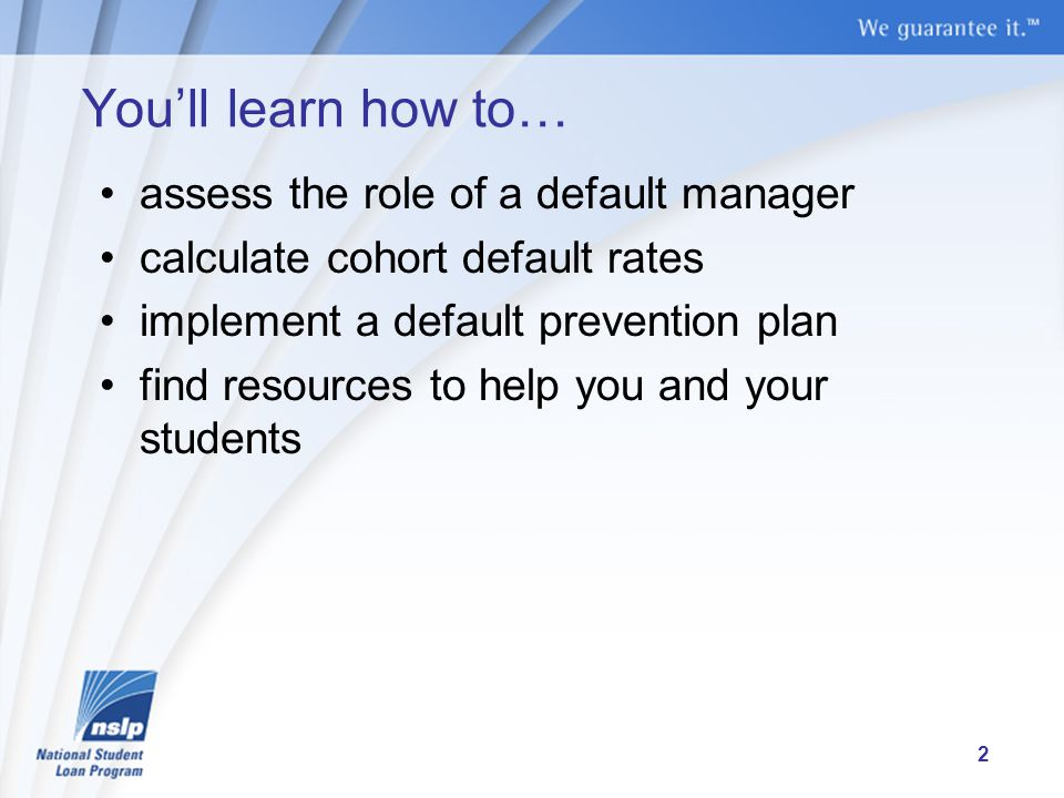 You'll learn how to… assess the role of a default manager calculate cohort default rates implement a default prevention plan find resources to help you and your students 2
