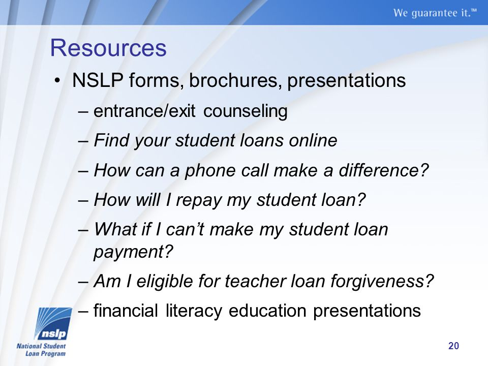 Resources NSLP forms, brochures, presentations –entrance/exit counseling –Find your student loans online –How can a phone call make a difference.
