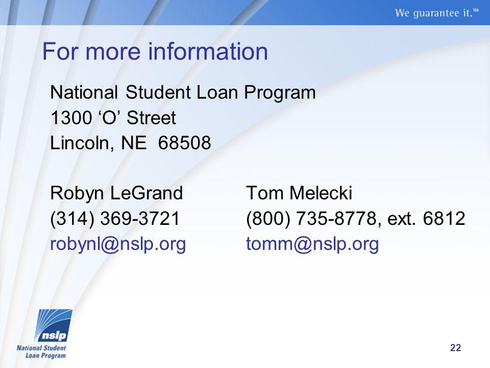 For more information National Student Loan Program 1300 'O' Street Lincoln, NE 68508 Robyn LeGrandTom Melecki (314) 369-3721(800) 735-8778, ext.