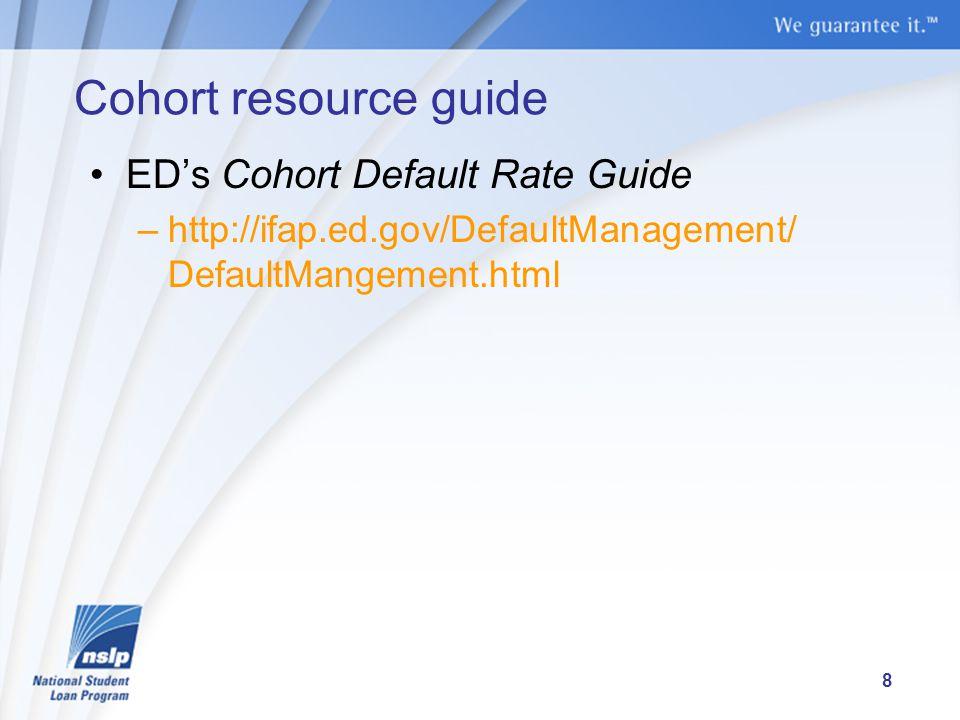 Cohort resource guide ED's Cohort Default Rate Guide –http://ifap.ed.gov/DefaultManagement/ DefaultMangement.html 8