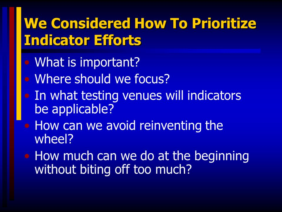 We Considered How To Prioritize Indicator Efforts What is important? Where should we focus? In what testing venues will indicators be applicable? How