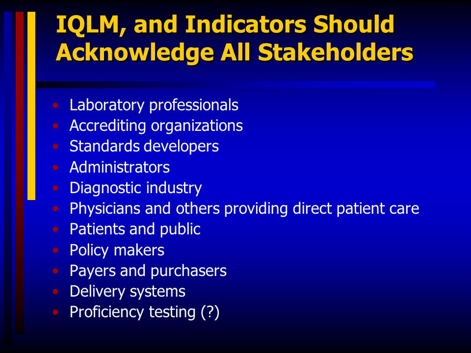 IQLM, and Indicators Should Acknowledge All Stakeholders Laboratory professionals Accrediting organizations Standards developers Administrators Diagno