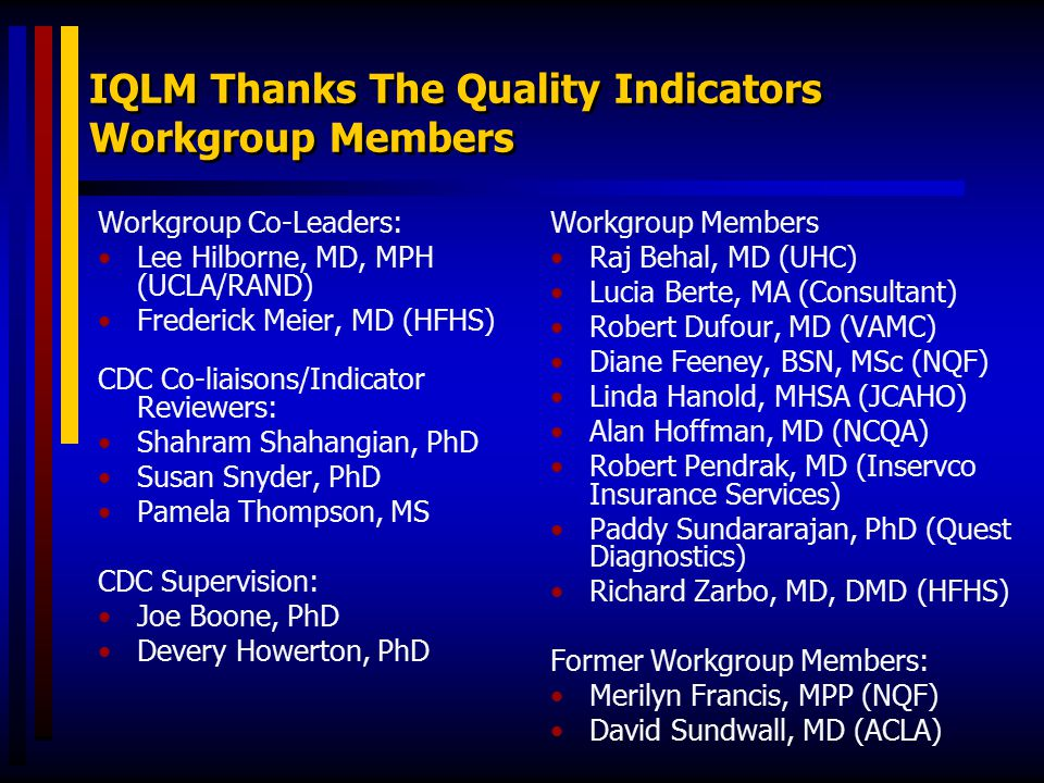 IQLM Thanks The Quality Indicators Workgroup Members Workgroup Members Raj Behal, MD (UHC) Lucia Berte, MA (Consultant) Robert Dufour, MD (VAMC) Diane